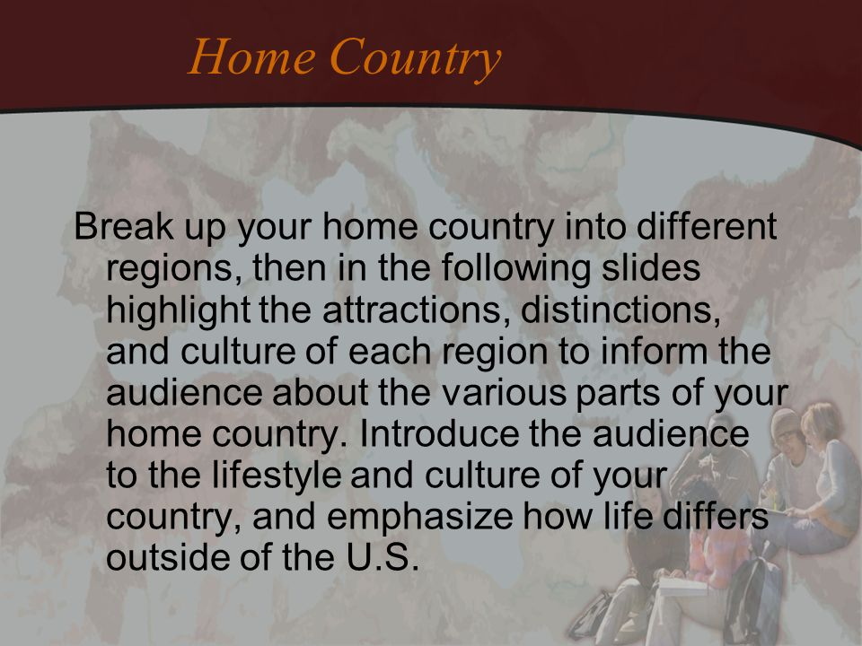 Home Country Break up your home country into different regions, then in the following slides highlight the attractions, distinctions, and culture of e