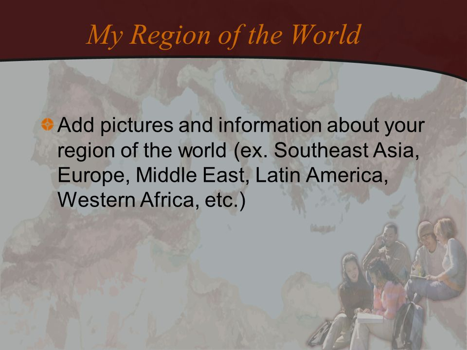 My Region of the World Add pictures and information about your region of the world (ex. Southeast Asia, Europe, Middle East, Latin America, Western Af