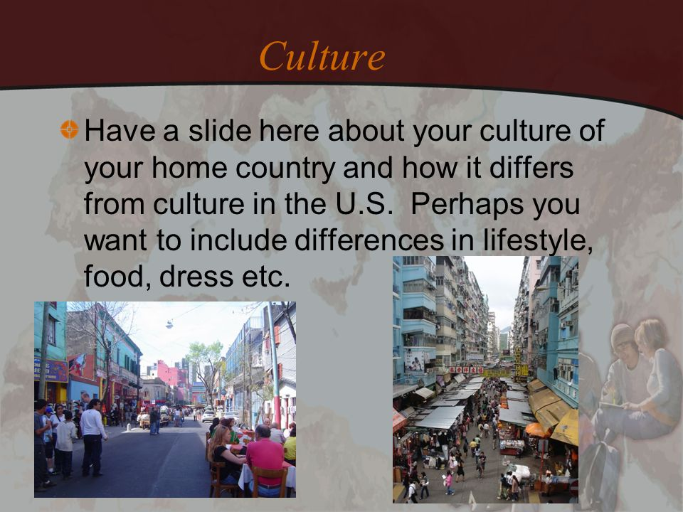 Culture Have a slide here about your culture of your home country and how it differs from culture in the U.S. Perhaps you want to include differences