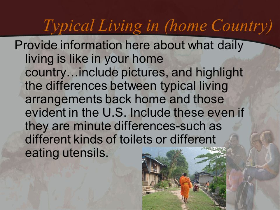 Typical Living in (home Country) Provide information here about what daily living is like in your home country…include pictures, and highlight the dif