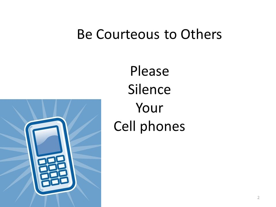 2 Be Courteous to Others Please Silence Your Cell phones