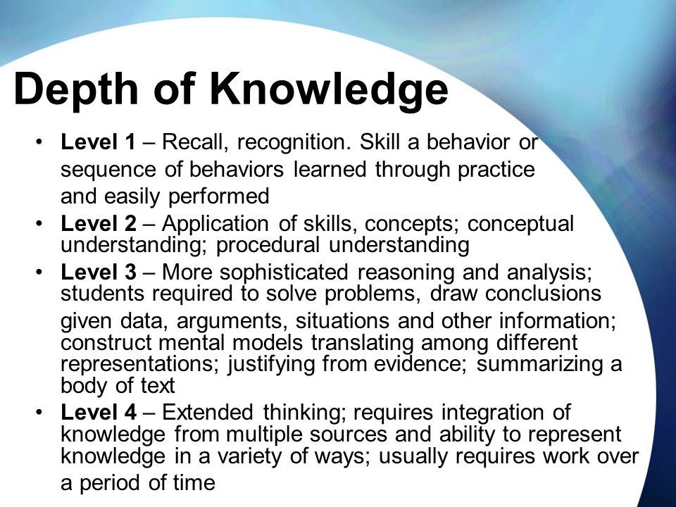 Depth of Knowledge Level 1 – Recall, recognition. Skill a behavior or sequence of behaviors learned through practice and easily performed Level 2 – Ap