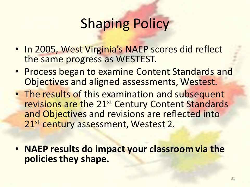 31 Shaping Policy In 2005, West Virginias NAEP scores did reflect the same progress as WESTEST. Process began to examine Content Standards and Objecti