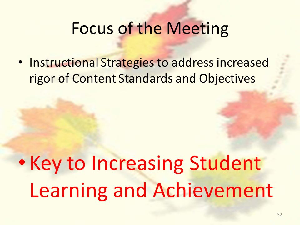 32 Focus of the Meeting Instructional Strategies to address increased rigor of Content Standards and Objectives Key to Increasing Student Learning and