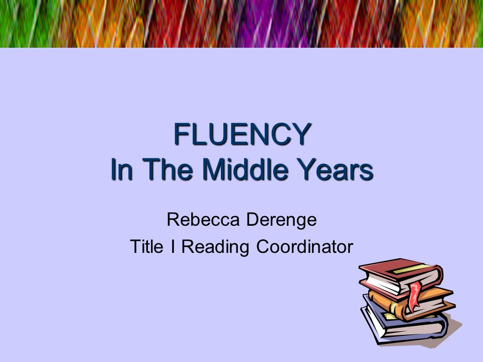 FLUENCY In The Middle Years Rebecca Derenge Title I Reading Coordinator