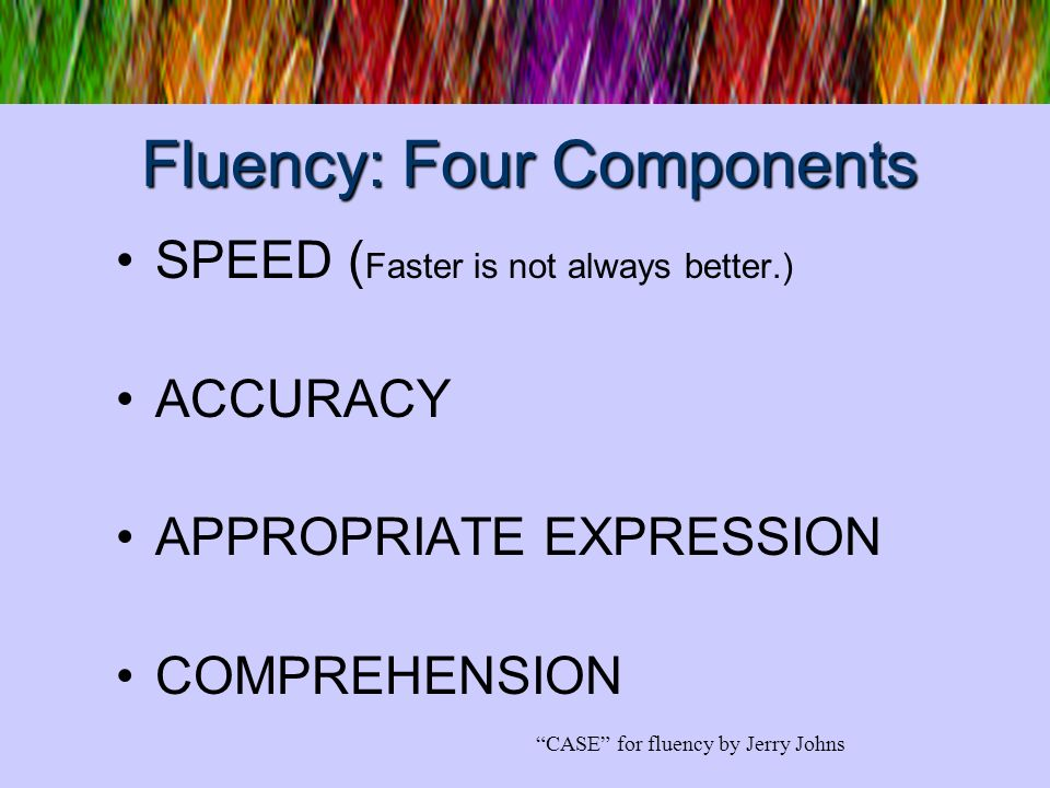 Fluency: Four Components SPEED ( Faster is not always better.) ACCURACY APPROPRIATE EXPRESSION COMPREHENSION CASE for fluency by Jerry Johns