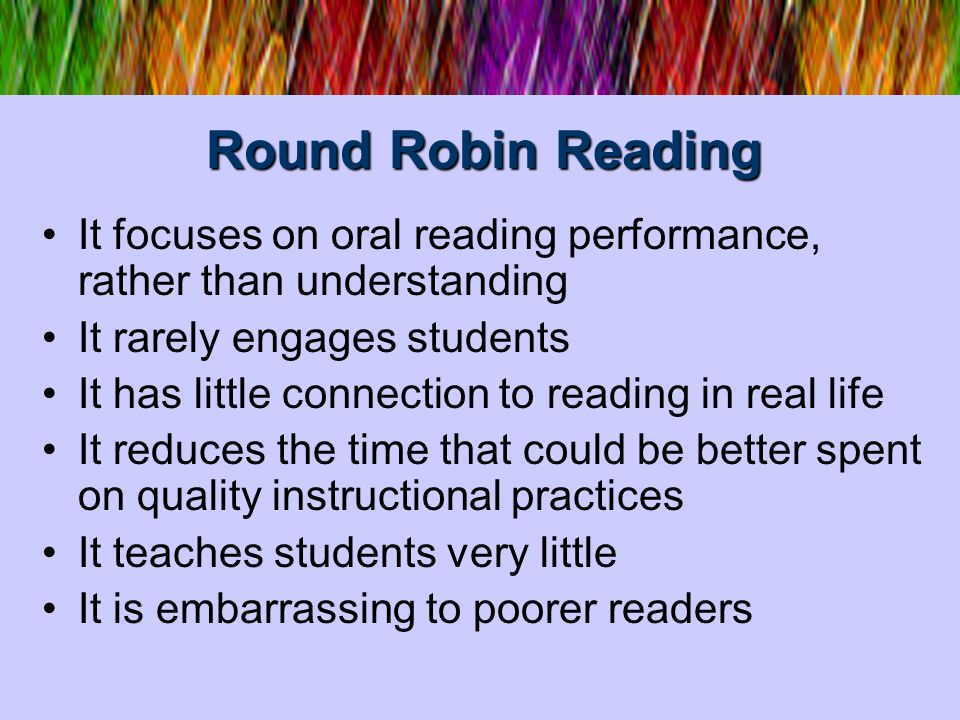 Round Robin Reading It focuses on oral reading performance, rather than understanding It rarely engages students It has little connection to reading i