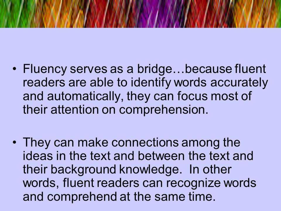 Fluency serves as a bridge…because fluent readers are able to identify words accurately and automatically, they can focus most of their attention on c
