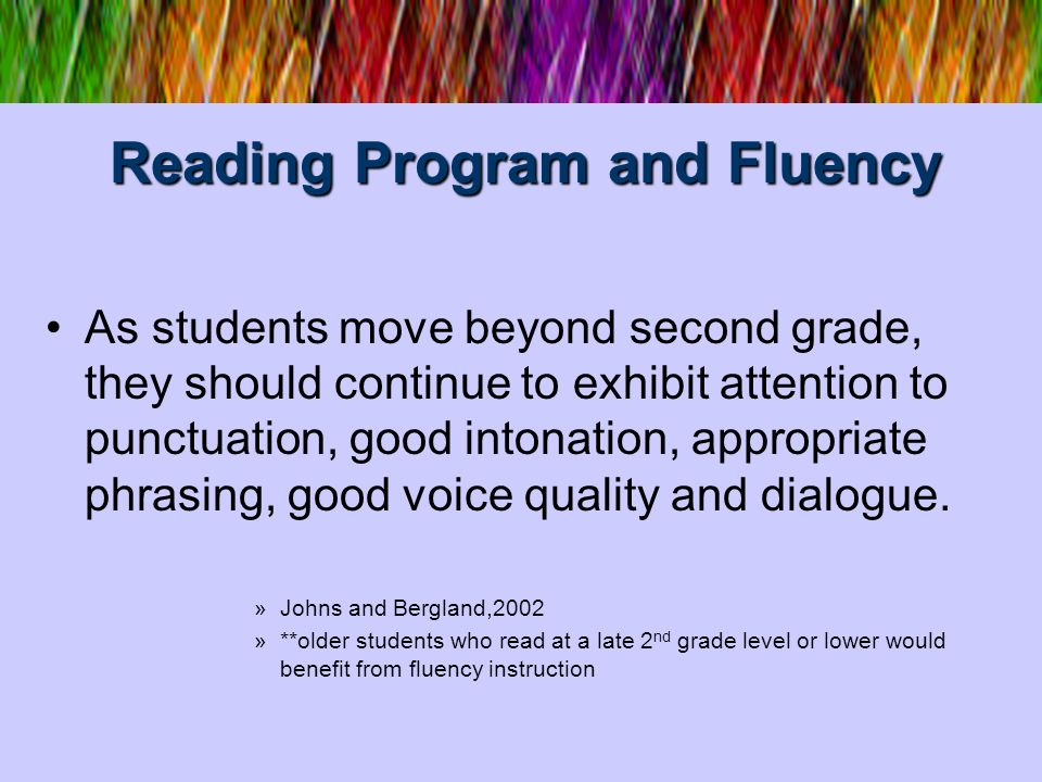Reading Program and Fluency As students move beyond second grade, they should continue to exhibit attention to punctuation, good intonation, appropria