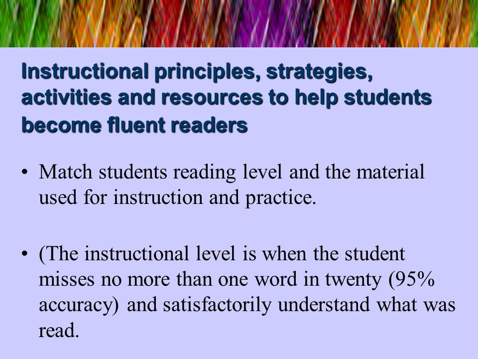 Instructional principles, strategies, activities and resources to help students become fluent readers Match students reading level and the material us