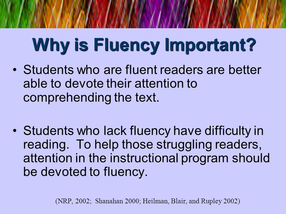 Why is Fluency Important? Students who are fluent readers are better able to devote their attention to comprehending the text. Students who lack fluen