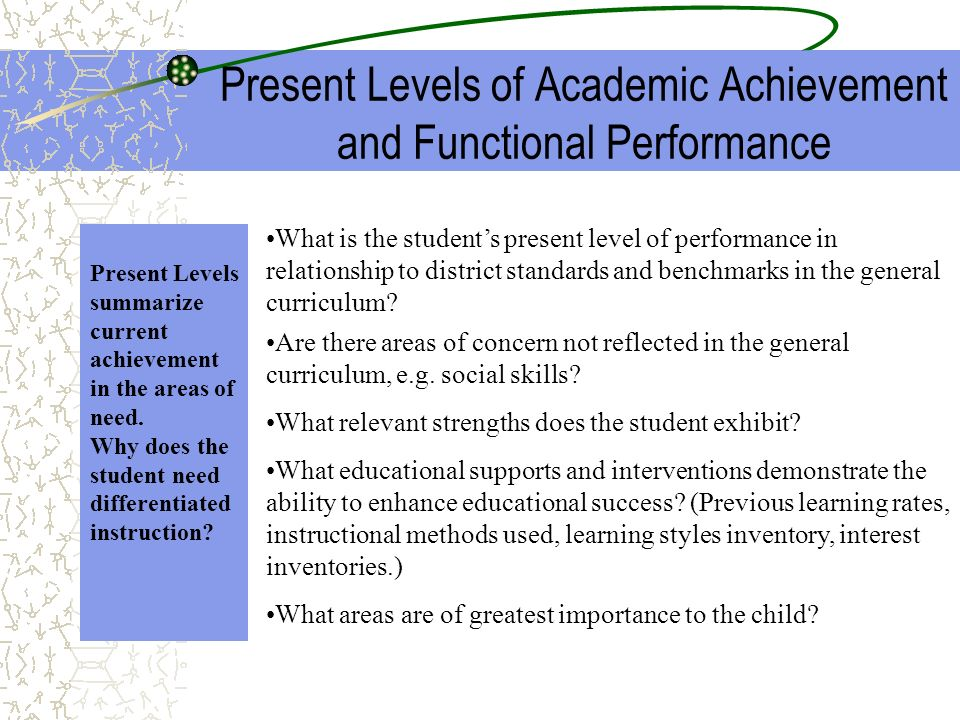 Present Levels of Academic Achievement and Functional Performance Present Levels summarize current achievement in the areas of need. Why does the stud