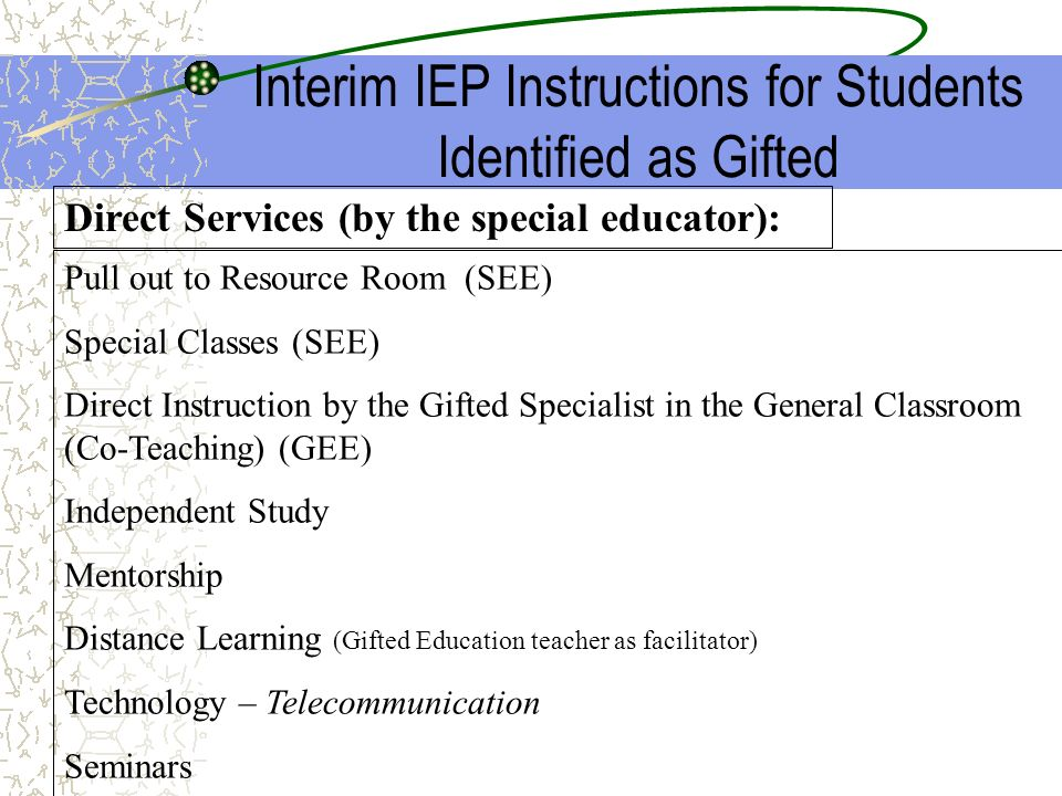 Interim IEP Instructions for Students Identified as Gifted Pull out to Resource Room (SEE) Special Classes (SEE) Direct Instruction by the Gifted Spec