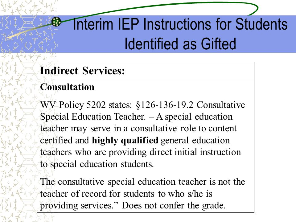 Interim IEP Instructions for Students Identified as Gifted Consultation WV Policy 5202 states: §126-136-19.2 Consultative Special Education Teacher. –