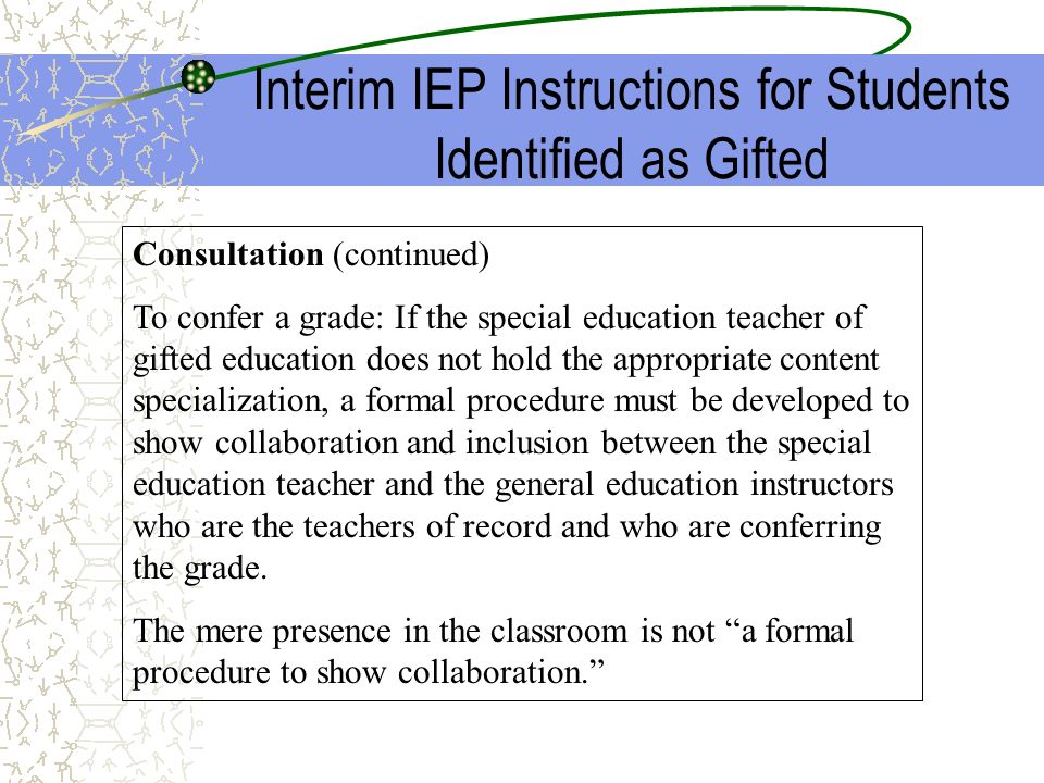 Interim IEP Instructions for Students Identified as Gifted Consultation (continued) To confer a grade: If the special education teacher of gifted educ
