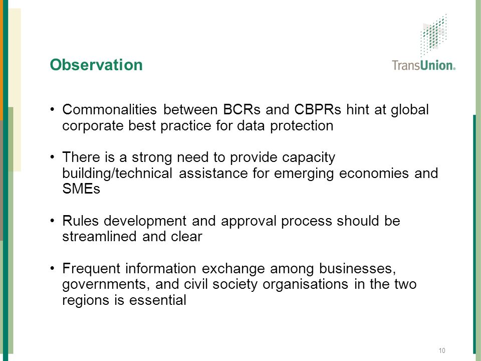 10 Observation Commonalities between BCRs and CBPRs hint at global corporate best practice for data protection There is a strong need to provide capac