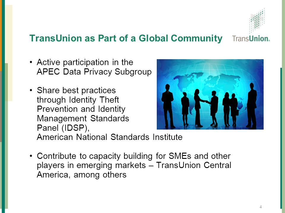 4 TransUnion as Part of a Global Community Active participation in the APEC Data Privacy Subgroup Share best practices through Identity Theft Preventi