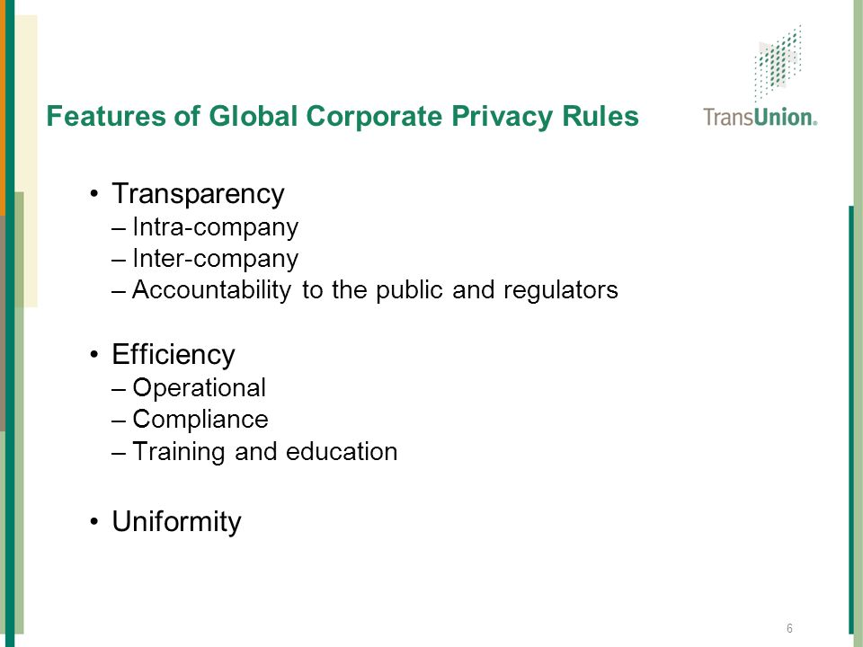 6 Features of Global Corporate Privacy Rules Transparency –Intra-company –Inter-company –Accountability to the public and regulators Efficiency –Opera