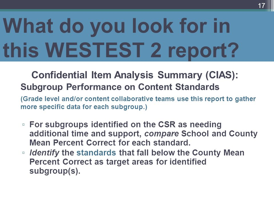 What do you look for in this WESTEST 2 report? Confidential Item Analysis Summary (CIAS): Subgroup Performance on Content Standards (Grade level and/o