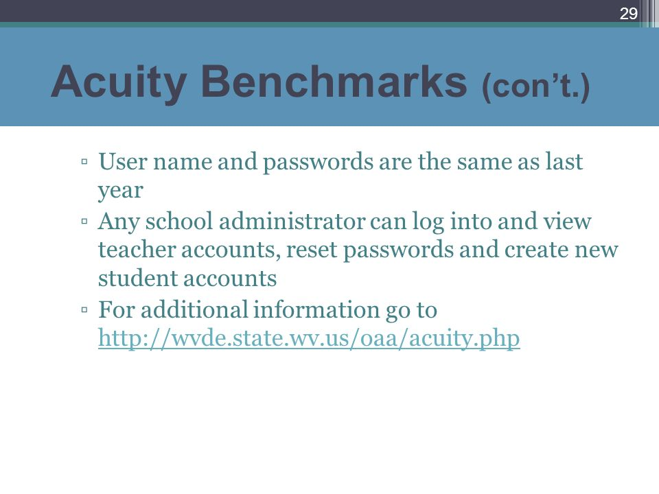 Acuity Benchmarks (cont.) User name and passwords are the same as last year Any school administrator can log into and view teacher accounts, reset pas