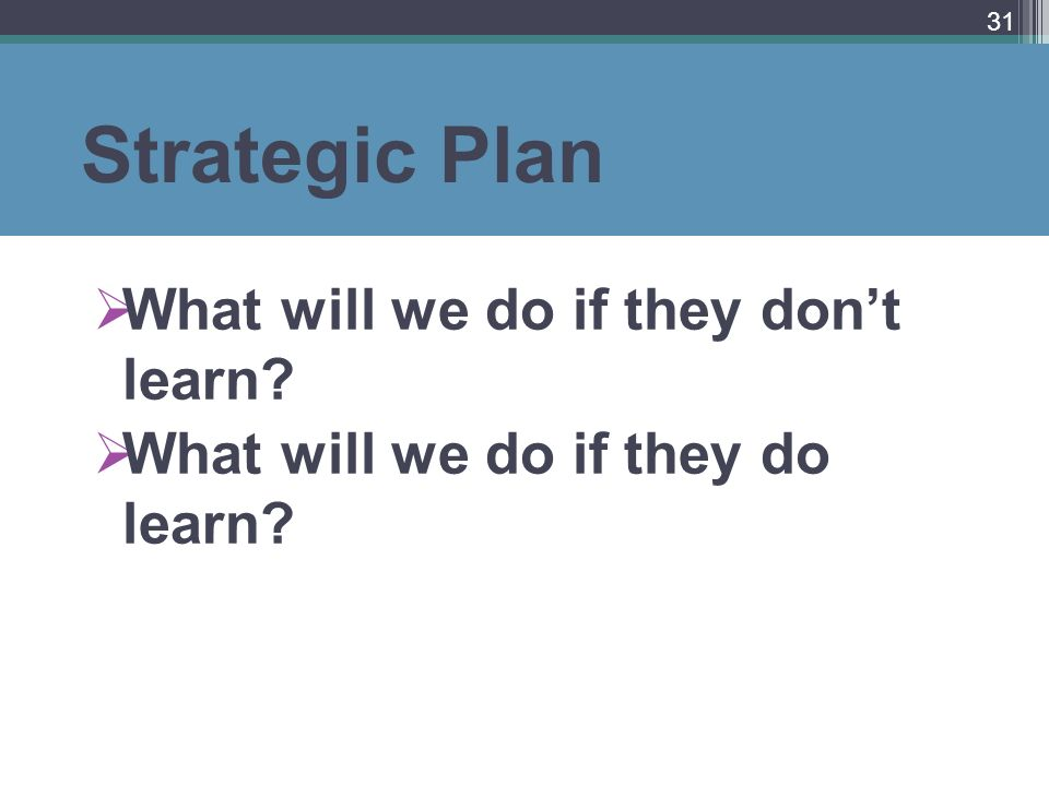Strategic Plan What will we do if they dont learn? What will we do if they do learn? 31