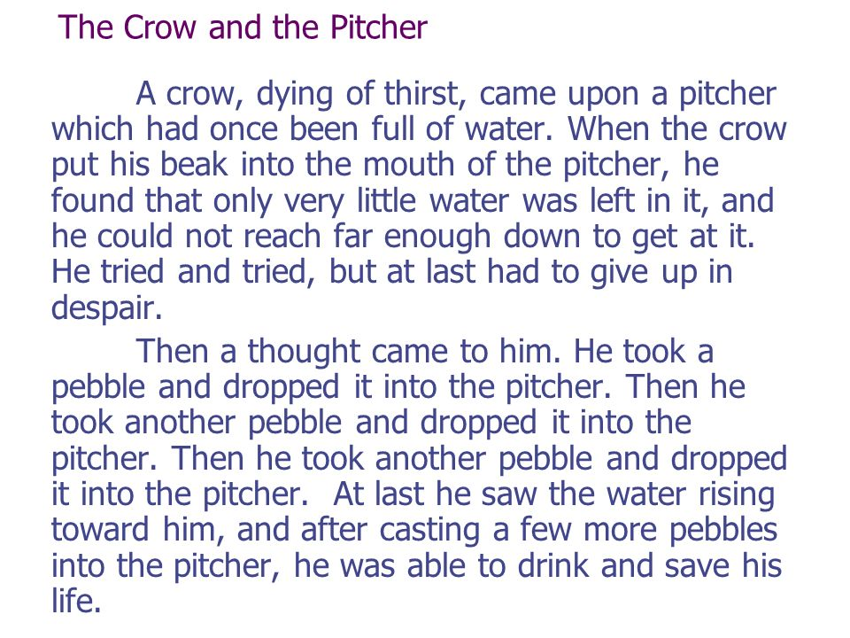 The Crow and the Pitcher A crow, dying of thirst, came upon a pitcher which had once been full of water.