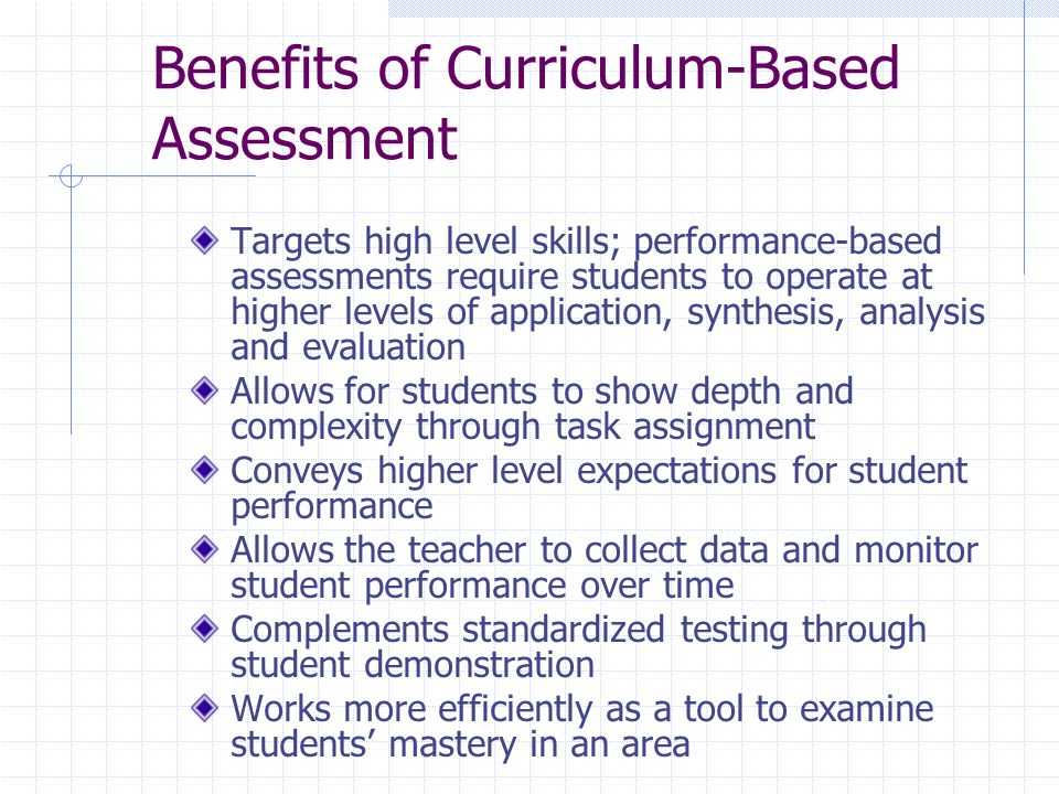 Benefits of Curriculum-Based Assessment Targets high level skills; performance-based assessments require students to operate at higher levels of application, synthesis, analysis and evaluation Allows for students to show depth and complexity through task assignment Conveys higher level expectations for student performance Allows the teacher to collect data and monitor student performance over time Complements standardized testing through student demonstration Works more efficiently as a tool to examine students mastery in an area