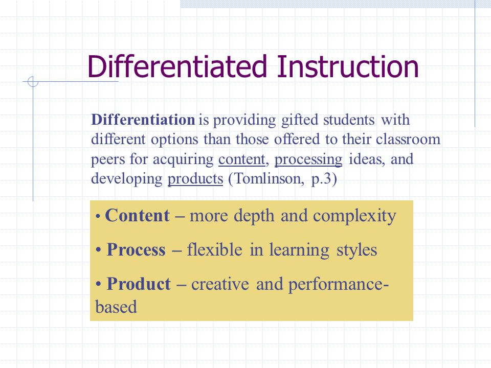 Differentiated Instruction Differentiation is providing gifted students with different options than those offered to their classroom peers for acquiring content, processing ideas, and developing products (Tomlinson, p.3) Content – more depth and complexity Process – flexible in learning styles Product – creative and performance- based