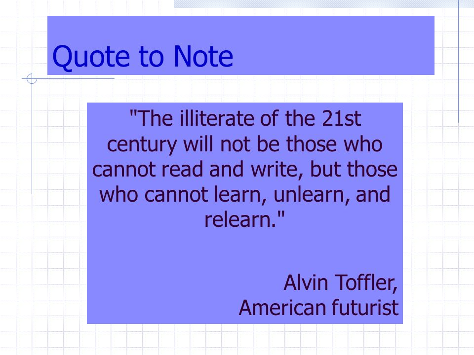 Quote to Note The illiterate of the 21st century will not be those who cannot read and write, but those who cannot learn, unlearn, and relearn. Alvin Toffler, American futurist