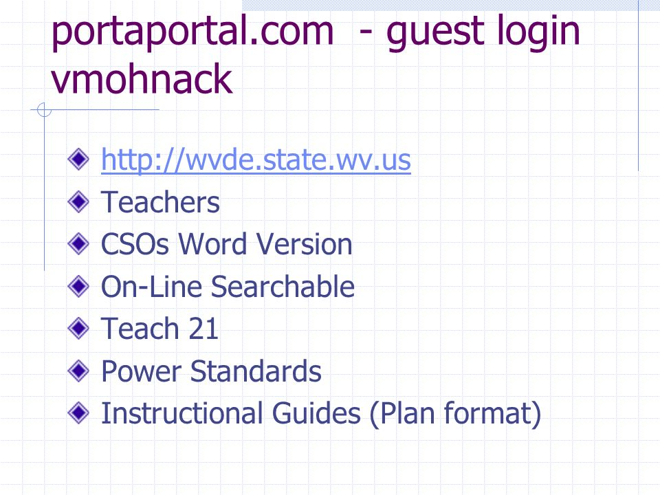 portaportal.com - guest login vmohnack http://wvde.state.wv.us Teachers CSOs Word Version On-Line Searchable Teach 21 Power Standards Instructional Guides (Plan format)