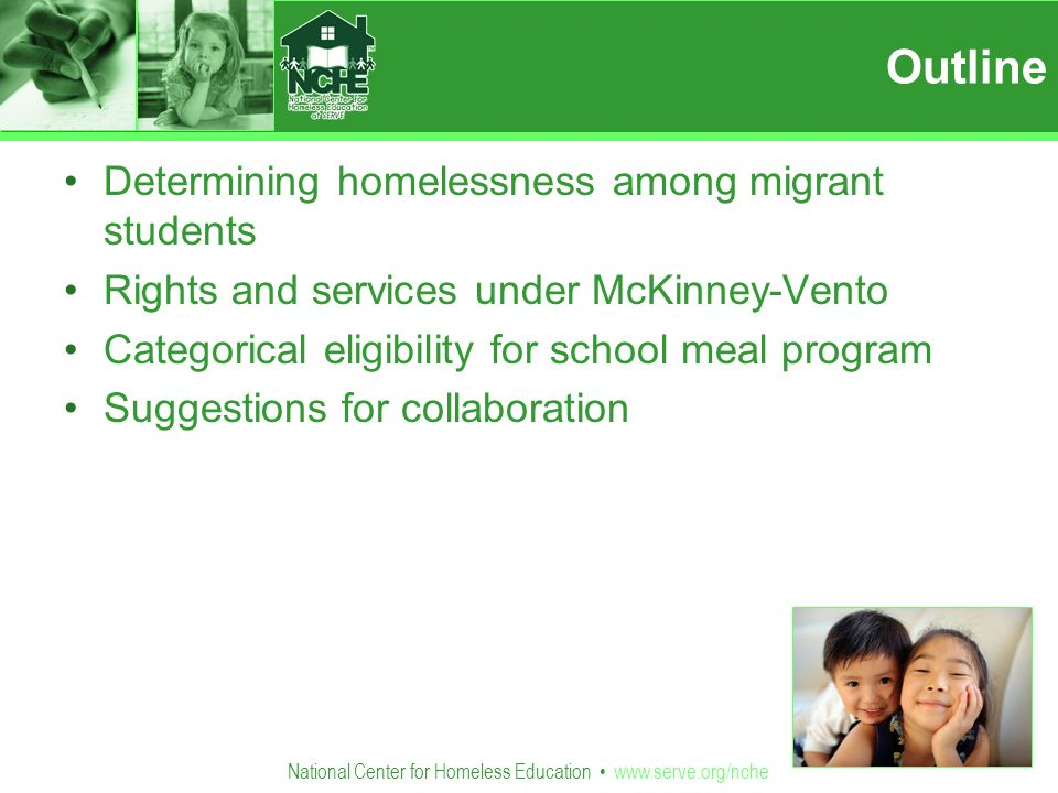 National Center for Homeless Education   Outline Determining homelessness among migrant students Rights and services under McKinney-Vento Categorical eligibility for school meal program Suggestions for collaboration