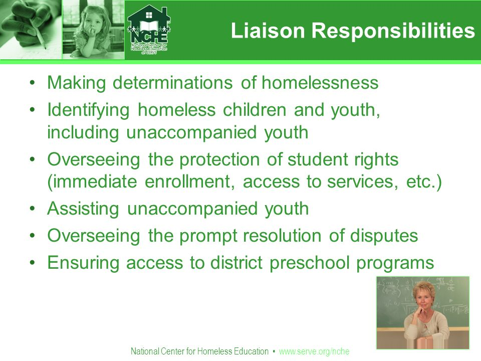 National Center for Homeless Education   Making determinations of homelessness Identifying homeless children and youth, including unaccompanied youth Overseeing the protection of student rights (immediate enrollment, access to services, etc.) Assisting unaccompanied youth Overseeing the prompt resolution of disputes Ensuring access to district preschool programs Liaison Responsibilities