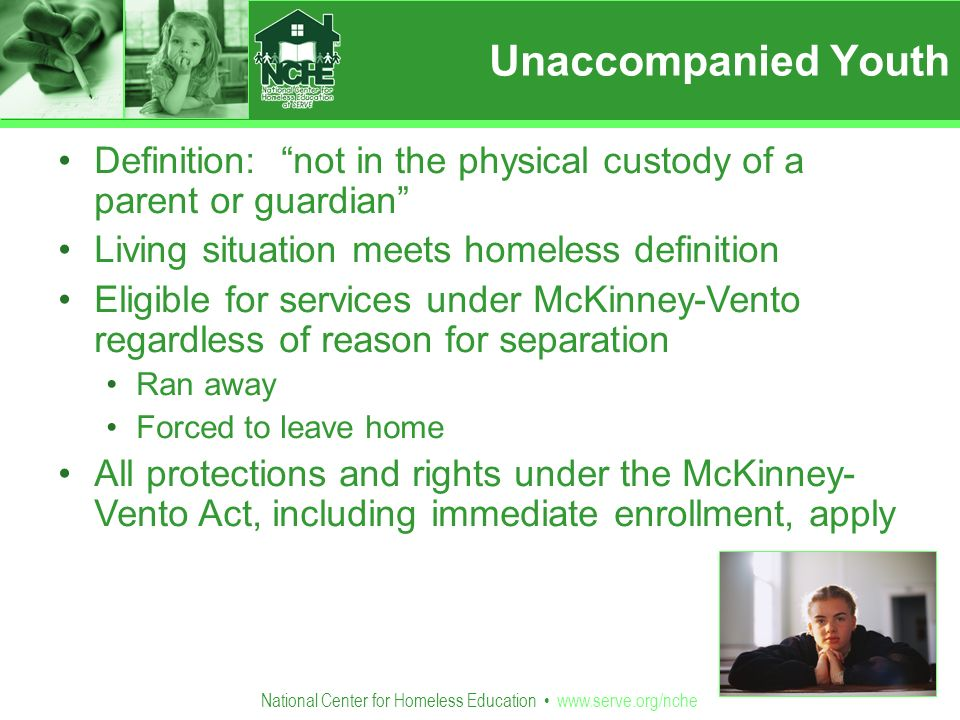 National Center for Homeless Education   Unaccompanied Youth Definition: not in the physical custody of a parent or guardian Living situation meets homeless definition Eligible for services under McKinney-Vento regardless of reason for separation Ran away Forced to leave home All protections and rights under the McKinney- Vento Act, including immediate enrollment, apply