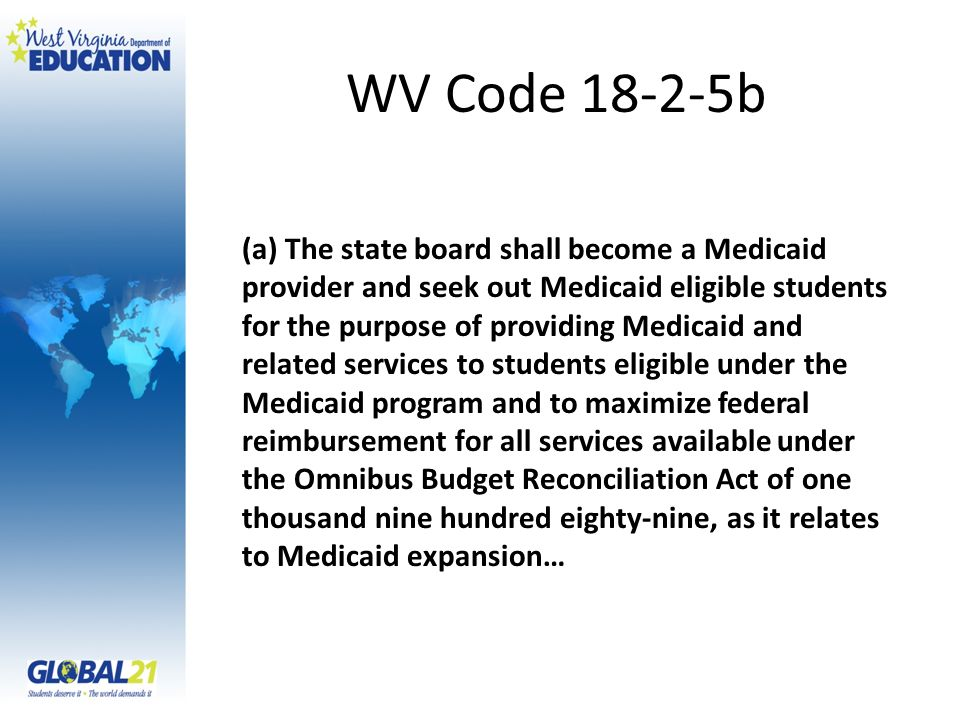 WV Code 18-2-5b (a) The state board shall become a Medicaid provider and seek out Medicaid eligible students for the purpose of providing Medicaid and