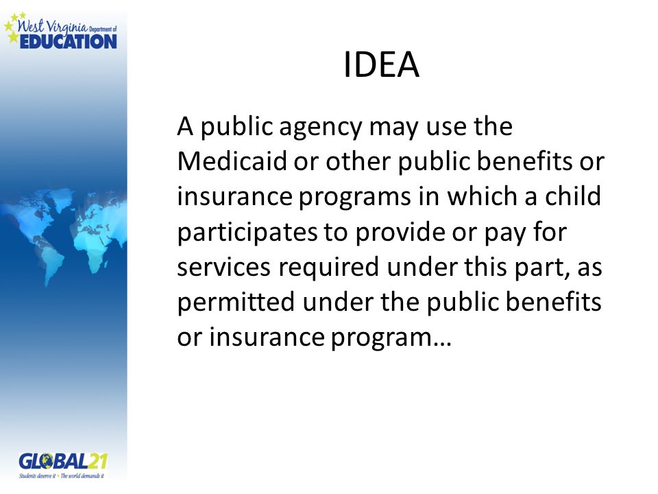 IDEA A public agency may use the Medicaid or other public benefits or insurance programs in which a child participates to provide or pay for services