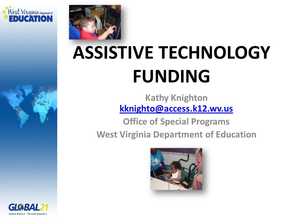 ASSISTIVE TECHNOLOGY FUNDING Kathy Knighton kknighto@access.k12.wv.us kknighto@access.k12.wv.us Office of Special Programs West Virginia Department of