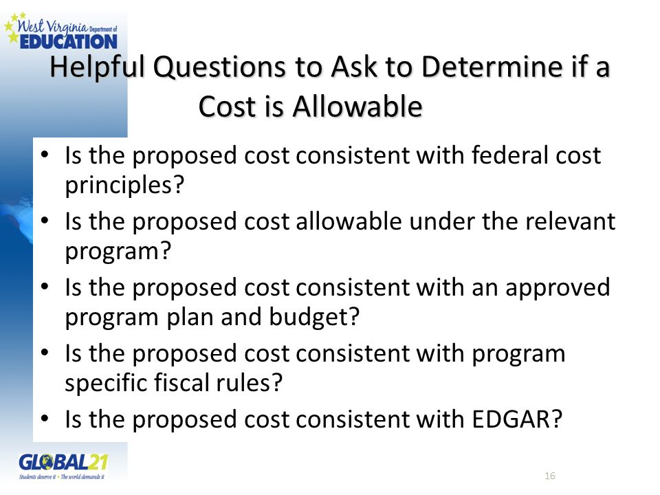 Helpful Questions to Ask to Determine if a Cost is Allowable Is the proposed cost consistent with federal cost principles? Is the proposed cost allowa