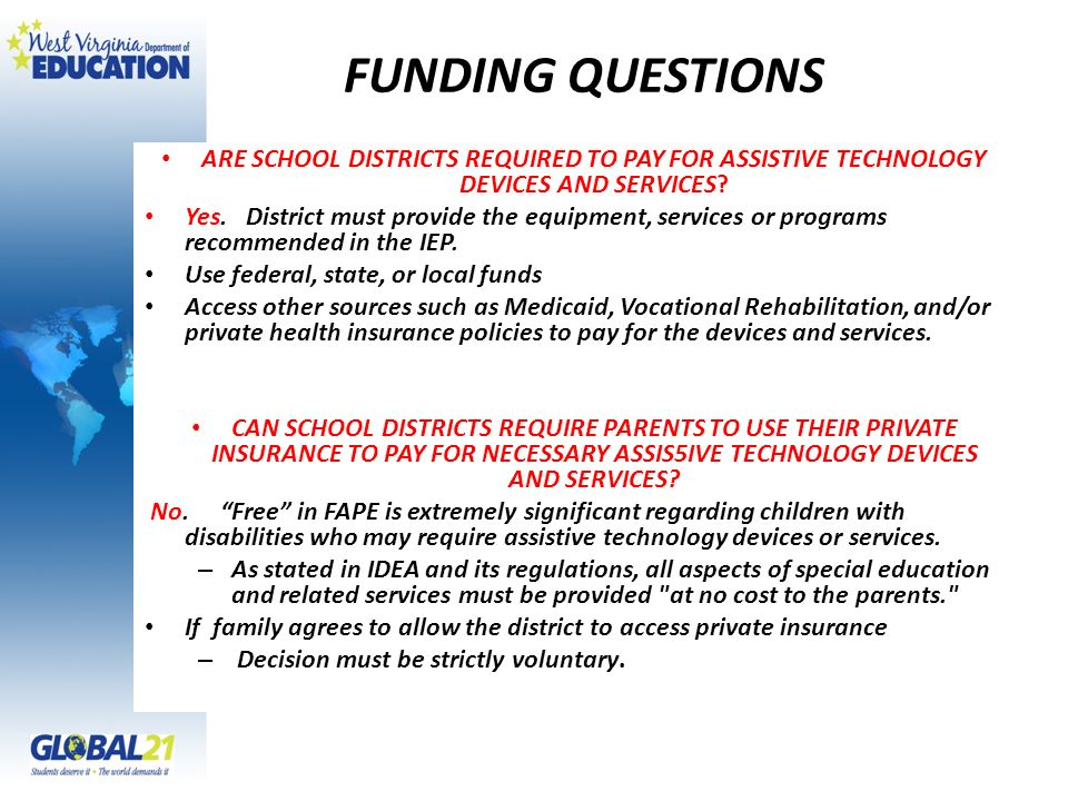 FUNDING QUESTIONS ARE SCHOOL DISTRICTS REQUIRED TO PAY FOR ASSISTIVE TECHNOLOGY DEVICES AND SERVICES? Yes. District must provide the equipment, servic