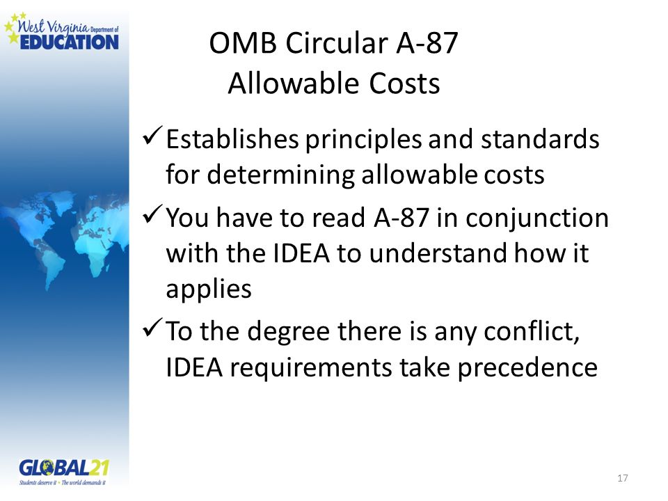 OMB Circular A-87 Allowable Costs Establishes principles and standards for determining allowable costs You have to read A-87 in conjunction with the I