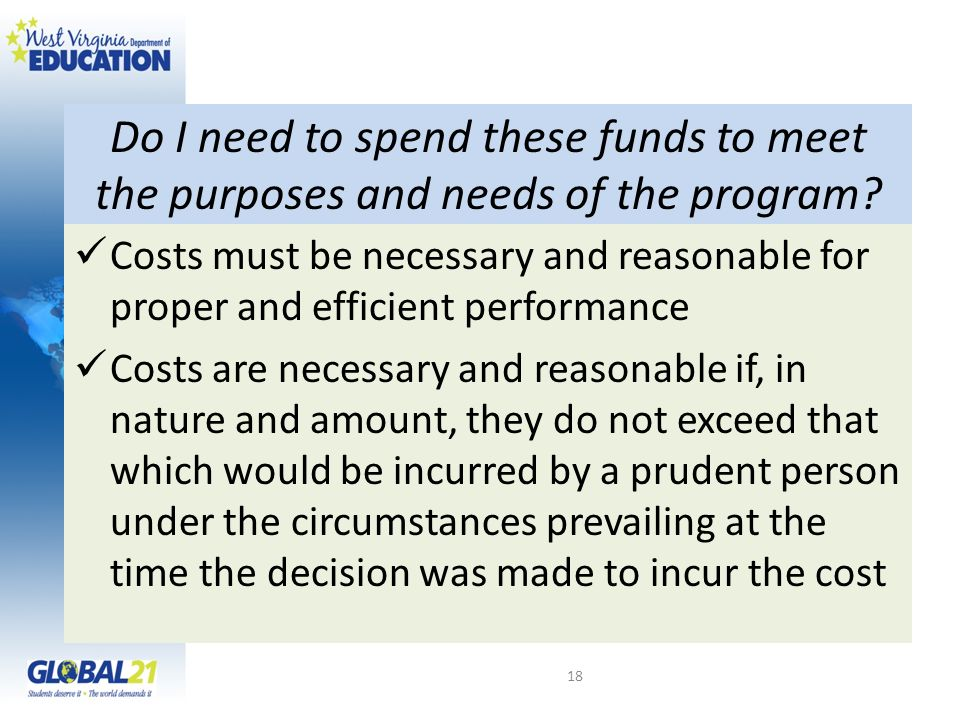 Do I need to spend these funds to meet the purposes and needs of the program? Costs must be necessary and reasonable for proper and efficient performa