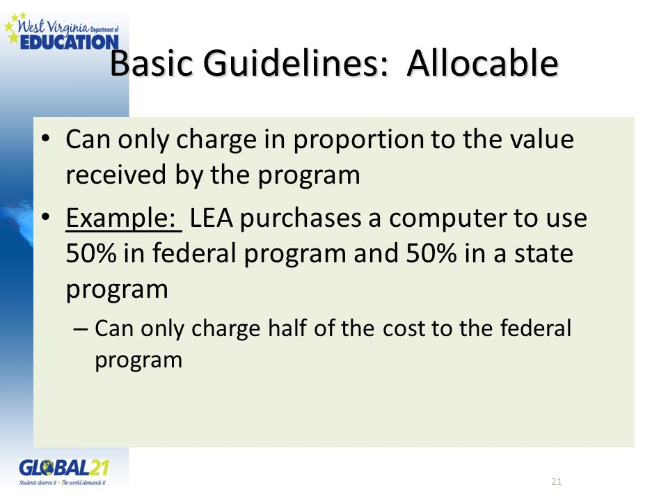 Basic Guidelines: Allocable Can only charge in proportion to the value received by the program Example: LEA purchases a computer to use 50% in federal