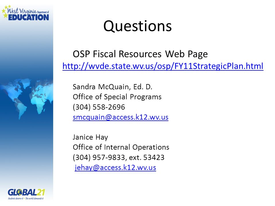 Questions OSP Fiscal Resources Web Page http://wvde.state.wv.us/osp/FY11StrategicPlan.html Sandra McQuain, Ed. D. Office of Special Programs (304) 558