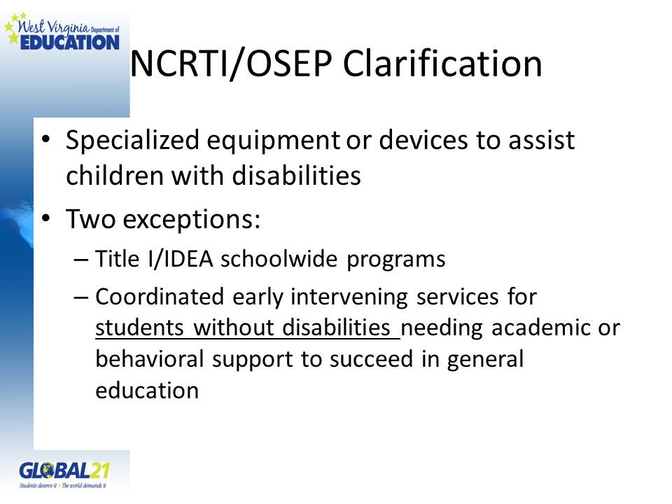 NCRTI/OSEP Clarification Specialized equipment or devices to assist children with disabilities Two exceptions: – Title I/IDEA schoolwide programs – Co