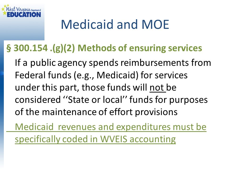 Medicaid and MOE § 300.154.(g)(2) Methods of ensuring services If a public agency spends reimbursements from Federal funds (e.g., Medicaid) for servic