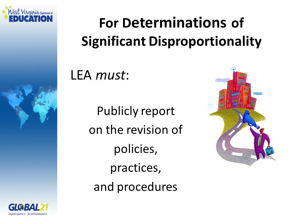 For D eterminations of Significant Disproportionality LEA must: Publicly report on the revision of policies, practices, and procedures