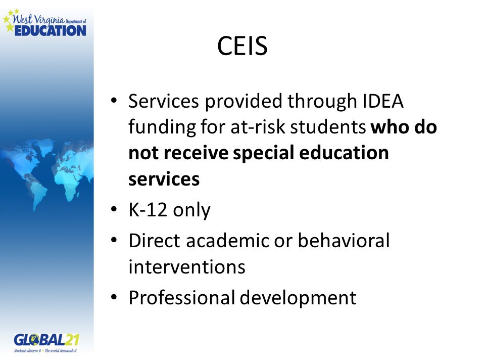 CEIS Services provided through IDEA funding for at-risk students who do not receive special education services K-12 only Direct academic or behavioral