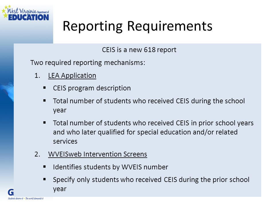 Reporting Requirements CEIS is a new 618 report Two required reporting mechanisms: 1.LEA Application CEIS program description Total number of students