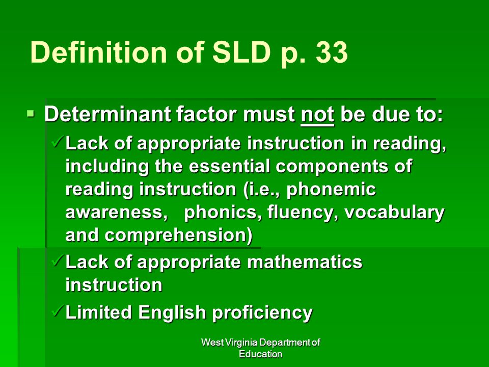 West Virginia Department of Education Definition of SLD p. 33 Determinant factor must not be due to: Determinant factor must not be due to: Lack of ap