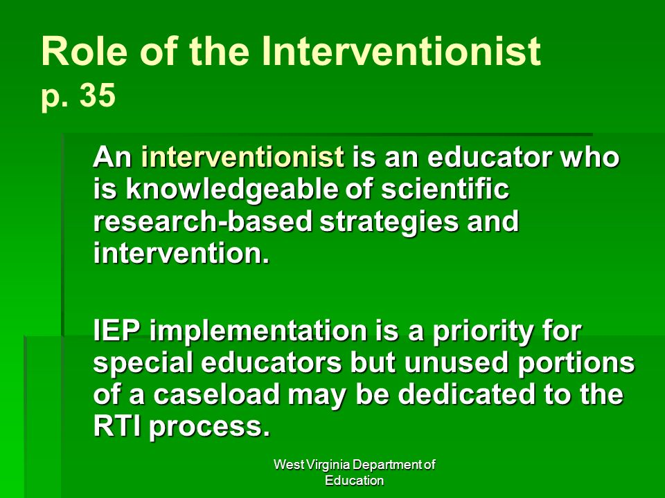 West Virginia Department of Education Role of the Interventionist p. 35 An interventionist is an educator who is knowledgeable of scientific research-