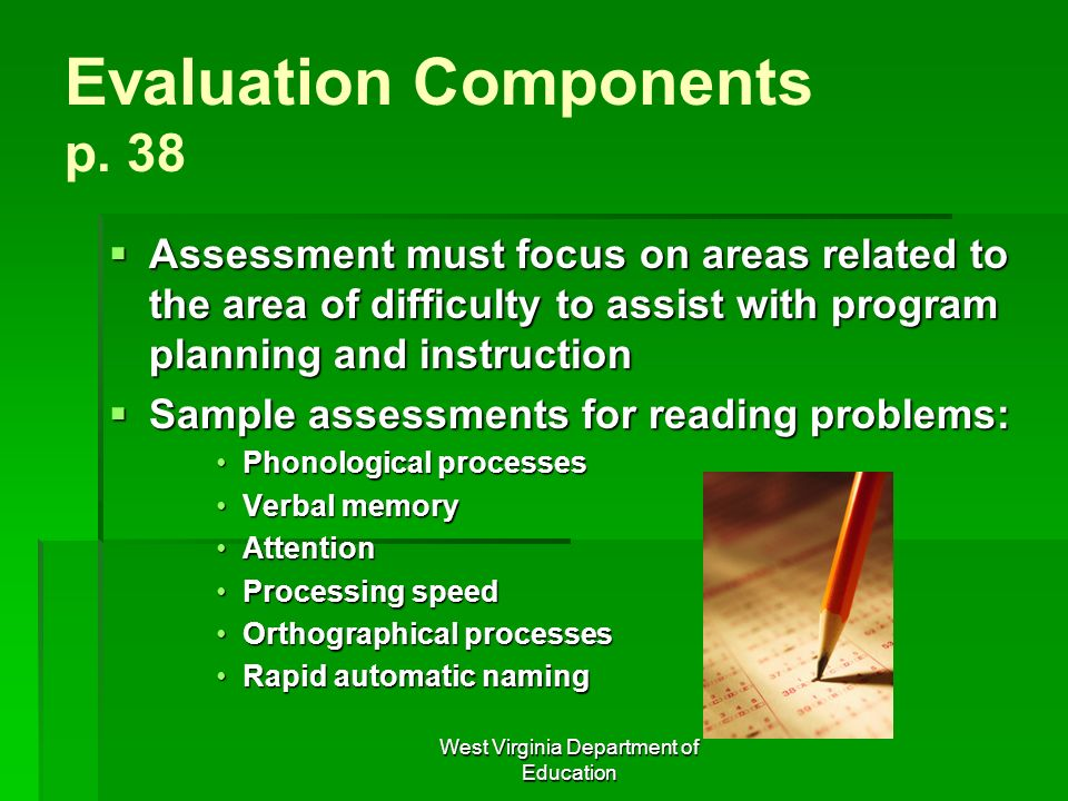 West Virginia Department of Education Evaluation Components p. 38 Assessment must focus on areas related to the area of difficulty to assist with prog